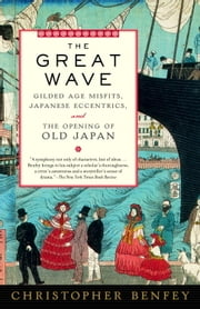 The Great Wave - Gilded Age Misfits, Japanese Eccentrics, and the Opening of Old Japan ebook by Christopher Benfey