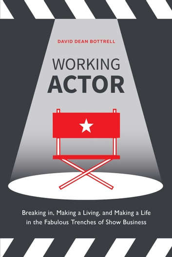 Working Actor - Breaking in, Making a Living, and Making a Life in the Fabulous Trenches of Show Business eBook by David Dean Bottrell