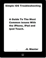 Simple iOS Troubleshooting: A Guide to the Most Common Issues with the iPhone, iPad and iPod Touch ebook by JL Master