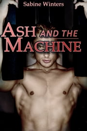 Ash and the Machine - Gay Machine Sex Erotica ebook by Sabine Winters