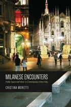 Milanese Encounters - Public Space and Vision in Contemporary Urban Italy ebook by Cristina Moretti