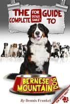 The Complete Guide to Bernese Mountain Dogs ebook by Dennis Frankel