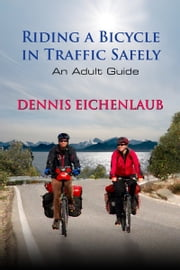 Riding a Bicycle in Traffic Safely, An Adult Guide ebook by Dennis Eichenlaub