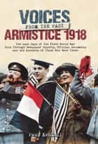 Armistice 1918 - The Last Days of The First World War Told Through Newspaper Reports, Official Documents and the Accounts of Those Who Were There eBook by Paul Kendall