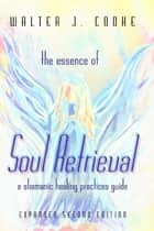 The Essence of Soul Retrieval: A Shamanic Healing Practices Guide: Expanded Second Edition ebook by Walter J. Cooke