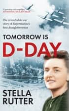 Tomorrow is D-Day - The Remarkable War Story of Supermarine's First Draughtswoman ebook by Stella Rutter