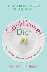 The Cauliflower Diet - The Revolutionary New Way to Lose Weight ebook by Radha Thomas