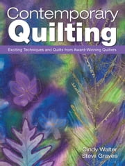 Contemporary Quilting: Exciting Techniques and Quilts from Award-Winning Quilters ebook by Walter, Cindy