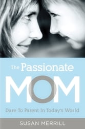 The Passionate Mom - Dare to Parent in Today's World ebook by Susan Merrill