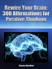 Rewire Your Brain: 300 Affirmations for Positive Thinking ebook by Zhanna Hamilton
