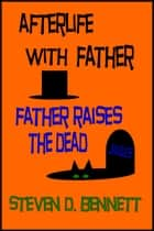 Afterlife with Father: Father Raises the Dead ebook by Steven D. Bennett