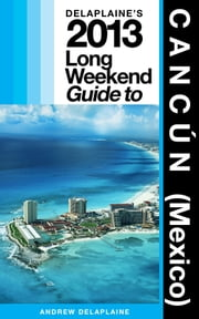 Delaplaine's 2013 Long Weekend Guide to Cancún ebook by Andrew Delaplaine