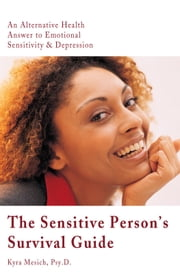 The Sensitive Person's Survival Guide - An Alternative Health Answer to Emotional Sensitivity & Depression ebook by Kyra Mesich, Psy.D.