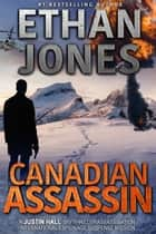 Canadian Assassin: A Justin Hall Spy Thriller - Assassination International Espionage Suspense Mission - Book 1 ebook by Ethan Jones