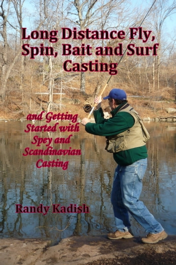 Long Distance Fly, Spin, Bait, and Surf Casting Techniques and Getting Started with Spey and Scandinavian Casting ebook by Randy Kadish
