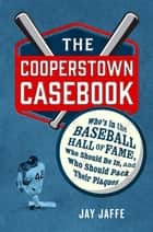 The Cooperstown Casebook - Who's in the Baseball Hall of Fame, Who Should Be In, and Who Should Pack Their Plaques ebook by Jay Jaffe