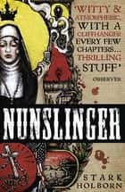 Nunslinger: The Complete Series - High Adventure, Low Skulduggery and Spectacular Shoot-Outs in the Wildest Wild West ebook by Stark Holborn