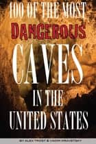 100 of the Most Dangerous Caves In the United States ebook by alex trostanetskiy