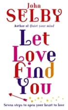 Let Love Find You - Seven steps to open your heart to love ebook by John Selby