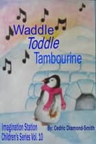 Waddle Toddle Tambourine: Imagination Station Children's Series Vol. 10 ebook by Goldilox