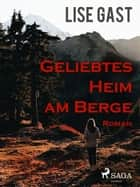 Geliebtes Heim am Berge ebook by Lise Gast