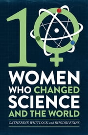 Ten Women Who Changed Science, and the World ebook by Catherine Whitlock,Rhodri Evans