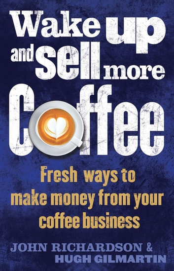 Wake Up and Sell More Coffee - Fresh Ways to Make Money from Your Coffee Business eBook by John Richardson,Hugh Gilmartin
