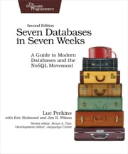 Seven Databases in Seven Weeks - A Guide to Modern Databases and the NoSQL Movement eBook by Luc Perkins, Eric Redmond, Jim Wilson