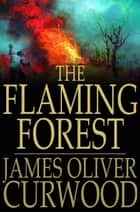 The Flaming Forest ebook by James Oliver Curwood