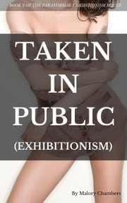 Taken In Public - The Paranormal Exhibitionism, #2 ebook by Malory Chambers