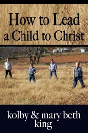 How to Lead a Child to Christ ebook by Kolby & Mary Beth King
