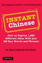 Instant Chinese - How to Express 1,000 Different Ideas with Just 100 Key Words and Phrases! (Mandarin Chinese Phrasebook) ebook by Boye Lafayette De Mente