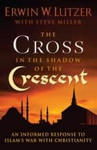The Cross in the Shadow of the Crescent ebook by Erwin W. Lutzer