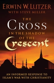 The Cross in the Shadow of the Crescent - An Informed Response to Islams War with Christianity ebook by Erwin W. Lutzer