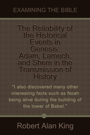 The Reliability of the Historical Events in Genesis: Adam, Lamech, and Shem in the Transmission of History (Examining the Bible) ebook by Robert Alan King