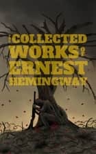 The Collected Works of Ernest Hemingway ebook by Ernest Hemingway