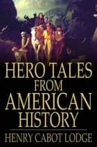 Hero Tales from American History ebook by Henry Cabot Lodge,Theodore Roosevelt