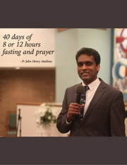 40 Days of 8 or 12 Hour Fasting and Prayer ebook by John Henry Mathias
