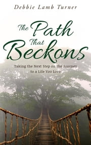 The Path That Beckons - Taking the Next Step on the Journey to a Life You Love ebook by Debbie Lamb Turner