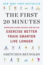 The First 20 Minutes - Surprising Science Reveals How We Can Exercise Better, Train Smarter, Live Longer ebook by Gretchen Reynolds