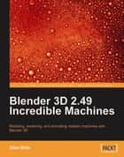 Blender 3D 2.49 Incredible Machines ebook by Allan Brito
