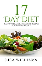 17 Day Diet: Delicious Phase 1 Accelerate Recipes You're Sure To Love! ebook by Lisa Williams