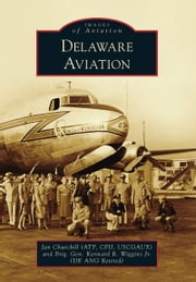 Delaware Aviation ebook by Jan Churchill (ATP, CFII, USCGAUX),Brig. Gen. Kennard R. Wiggins Jr. (DE ANG Retired) (Wiggins Jr.