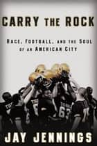 Carry the Rock - Race, Football, and the Soul of an American City ebook by Jay Jennings