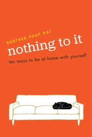 Nothing To It - Ten Ways to Be at Home with Yourself ebook by Brother Phap Hai