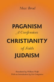 Paganism - Christianity - Judaism - A Confession of Faith ebook by Max Brod, Eric Gottgetreu, William Wolfe