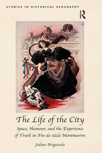 The Life of the City - Space, Humour, and the Experience of Truth in Fin-de-siècle Montmartre ebook by Julian Brigstocke