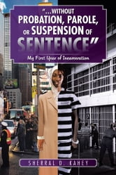 """…WITHOUT PROBATION, PAROLE, OR SUSPENSION OF SENTENCE"" - My First Year of Incarceration ebook by Sherral D. Kahey"