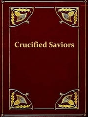The World's Sixteen Crucified Saviors - Or, Christianity Before Christ Containing New, Startling, and Extraordinary Revelations in Religious History ebook by Kersey Graves