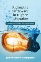 Riding the Fifth Wave in Higher Education - A Survival Guide for the New Normal ebook by James Ottavio Castagnera